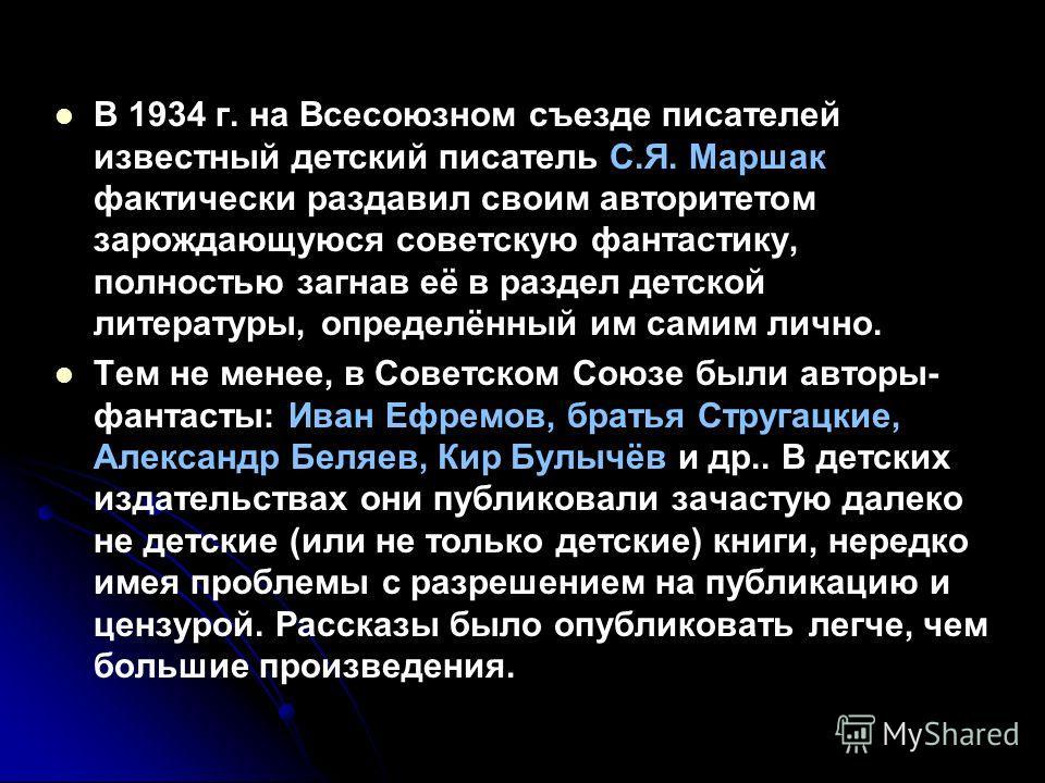 В 1934 г. на Всесоюзном съезде писателей известный детский писатель С.Я. Маршак фактически раздавил своим авторитетом зарождающуюся советскую фантастику, полностью загнав её в раздел детской литературы, определённый им самим лично. Тем не менее, в Со