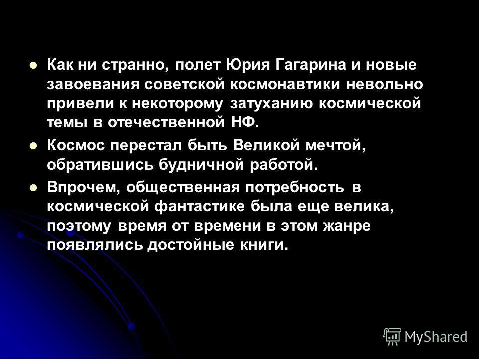 Как ни странно, полет Юрия Гагарина и новые завоевания советской космонавтики невольно привели к некоторому затуханию космической темы в отечественной НФ. Космос перестал быть Великой мечтой, обратившись будничной работой. Впрочем, общественная потре