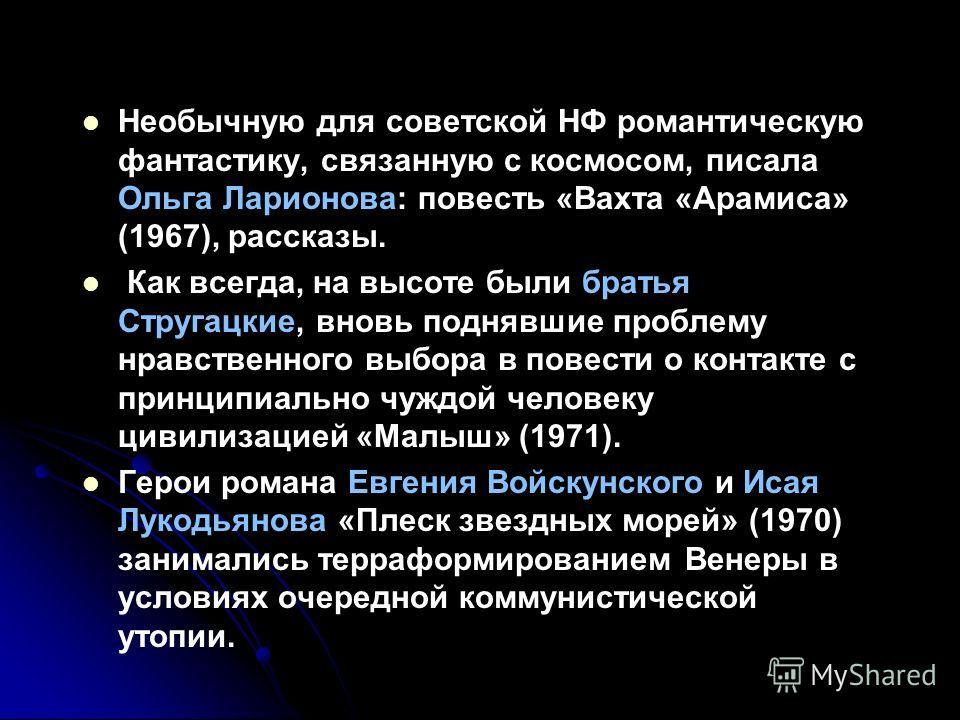Необычную для советской НФ романтическую фантастику, связанную с космосом, писала Ольга Ларионова: повесть «Вахта «Арамиса» (1967), рассказы. Как всегда, на высоте были братья Стругацкие, вновь поднявшие проблему нравственного выбора в повести о конт