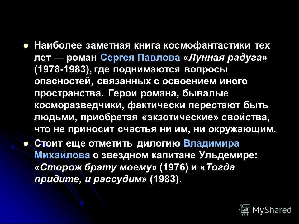 Наиболее заметная книга космофантастики тех лет роман Сергея Павлова «Лунная радуга» (1978-1983), где поднимаются вопросы опасностей, связанных с освоением иного пространства. Герои романа, бывалые косморазведчики, фактически перестают быть людьми, п