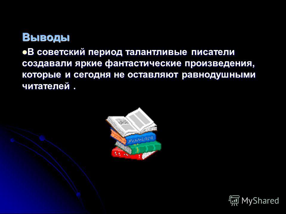 Выводы В советский период талантливые писатели создавали яркие фантастические произведения, которые и сегодня не оставляют равнодушными читателей. В советский период талантливые писатели создавали яркие фантастические произведения, которые и сегодня