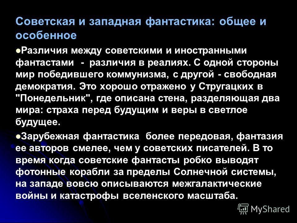 Советская и западная фантастика: общее и особенное Различия между советскими и иностранными фантастами - различия в реалиях. С одной стороны мир победившего коммунизма, с другой - свободная демократия. Это хорошо отражено у Стругацких в