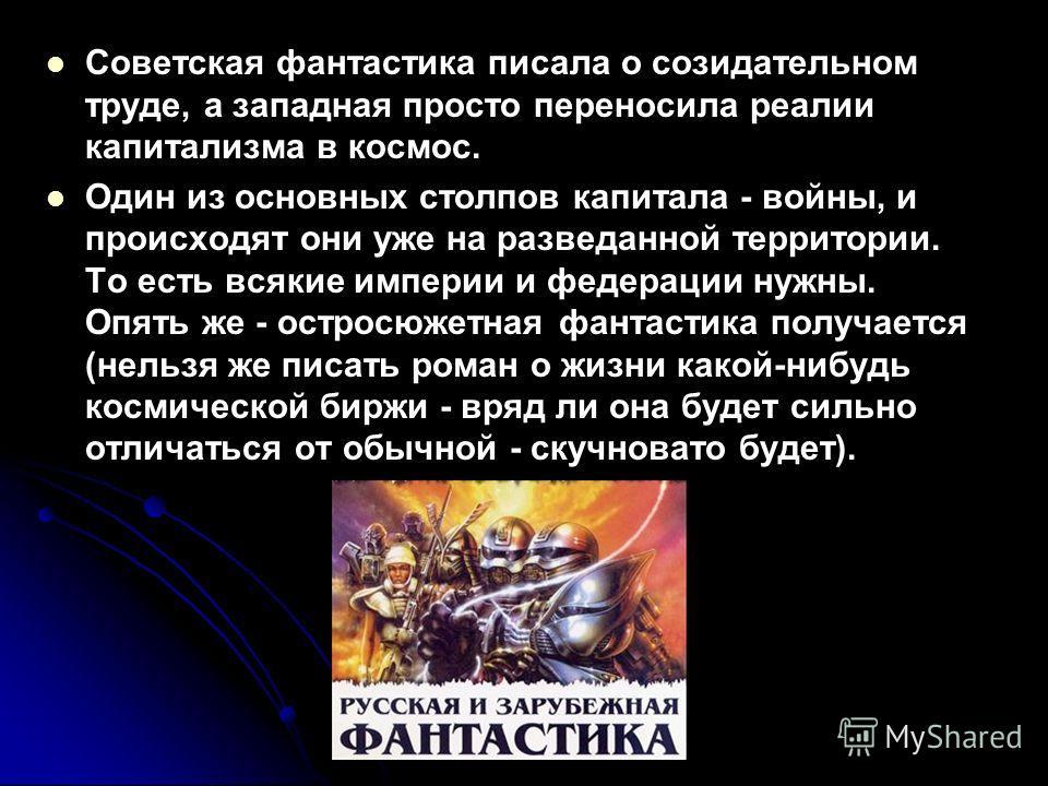 Советская фантастика писала о созидательном труде, а западная просто переносила реалии капитализма в космос. Один из основных столпов капитала - войны, и происходят они уже на разведанной территории. То есть всякие империи и федерации нужны. Опять же