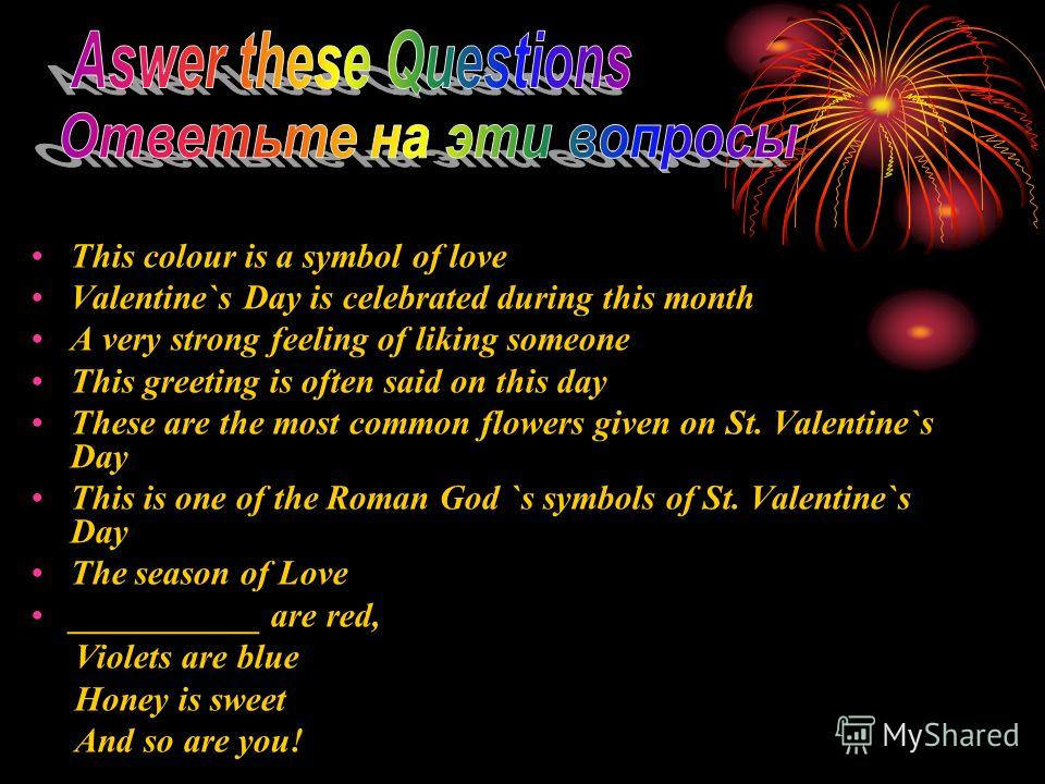 This colour is a symbol of love Valentine`s Day is celebrated during this month A very strong feeling of liking someone This greeting is often said on this day These are the most common flowers given on St. Valentine`s Day This is one of the Roman Go