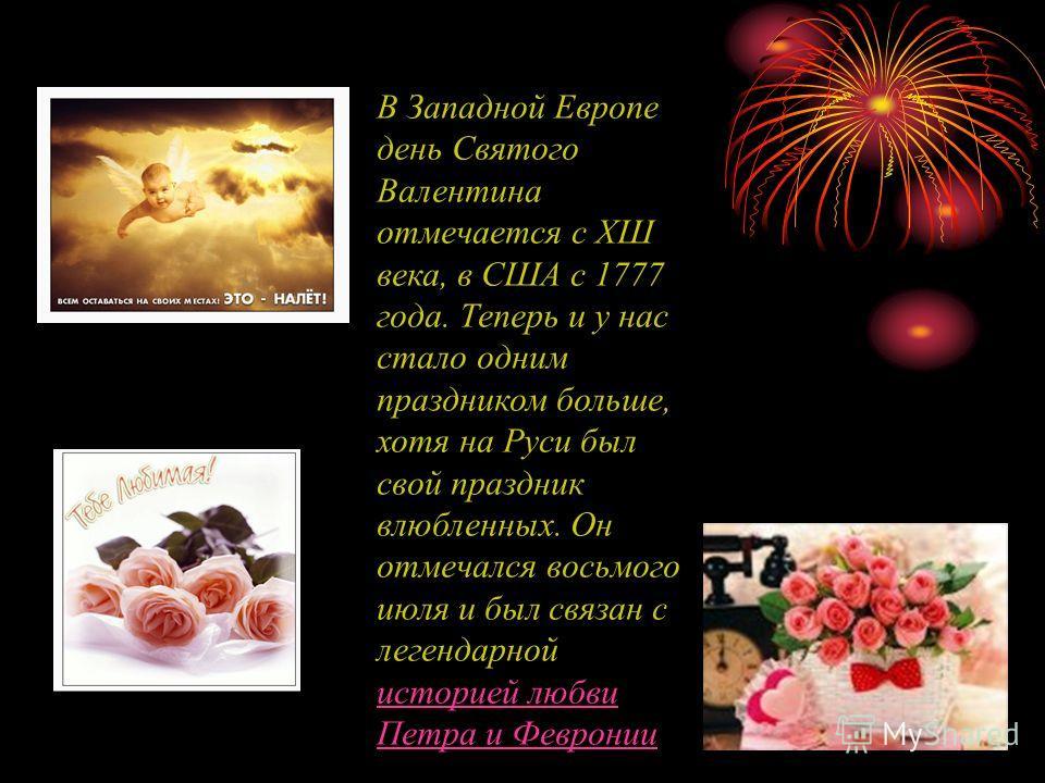 В Западной Европе день Святого Валентина отмечается с ХШ века, в США с 1777 года. Теперь и у нас стало одним праздником больше, хотя на Руси был свой праздник влюбленных. Он отмечался восьмого июля и был связан с легендарной историей любви Петра и Фе