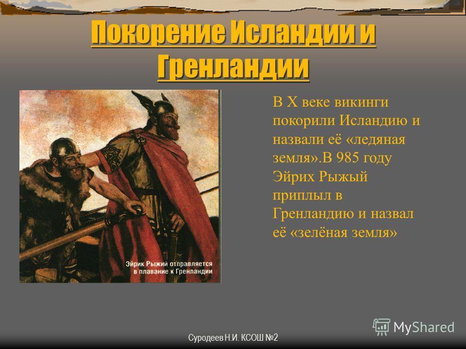 Суродеев Н.И. КСОШ 2 Покорение Исландии и Гренландии В X веке викинги покорили Исландию и назвали её «ледяная земля».В 985 году Эйрих Рыжый приплыл в Гренландию и назвал её «зелёная земля»