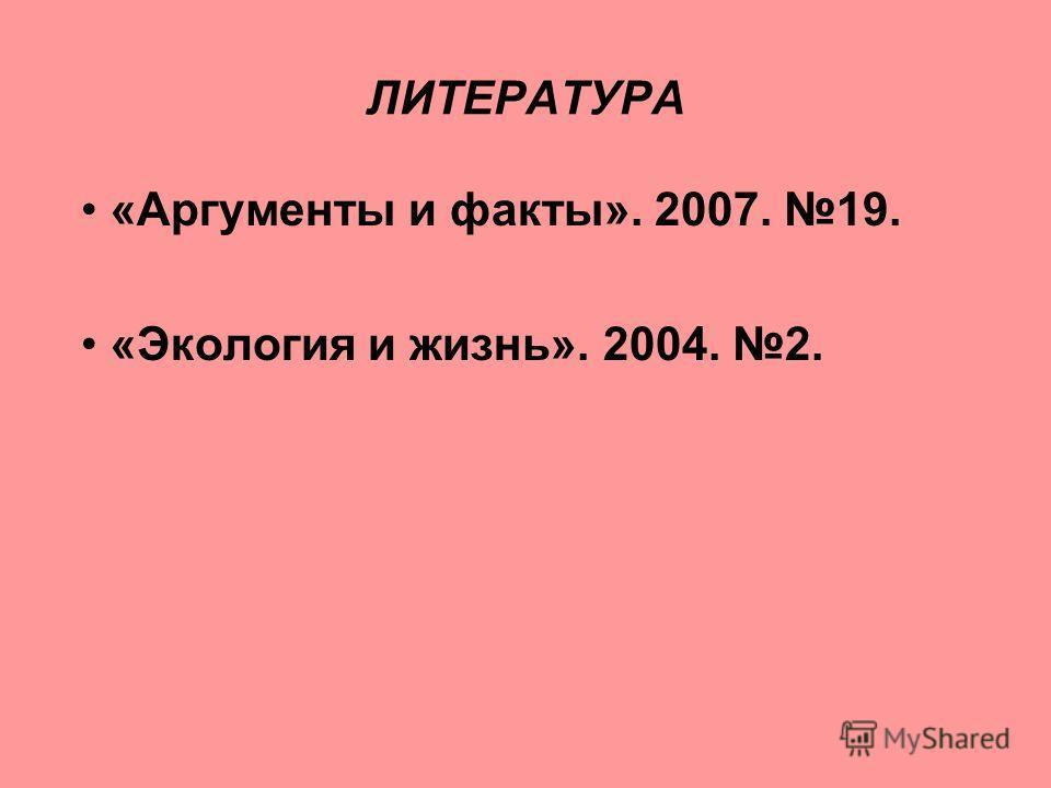 ЛИТЕРАТУРА «Аргументы и факты». 2007. 19. «Экология и жизнь». 2004. 2.