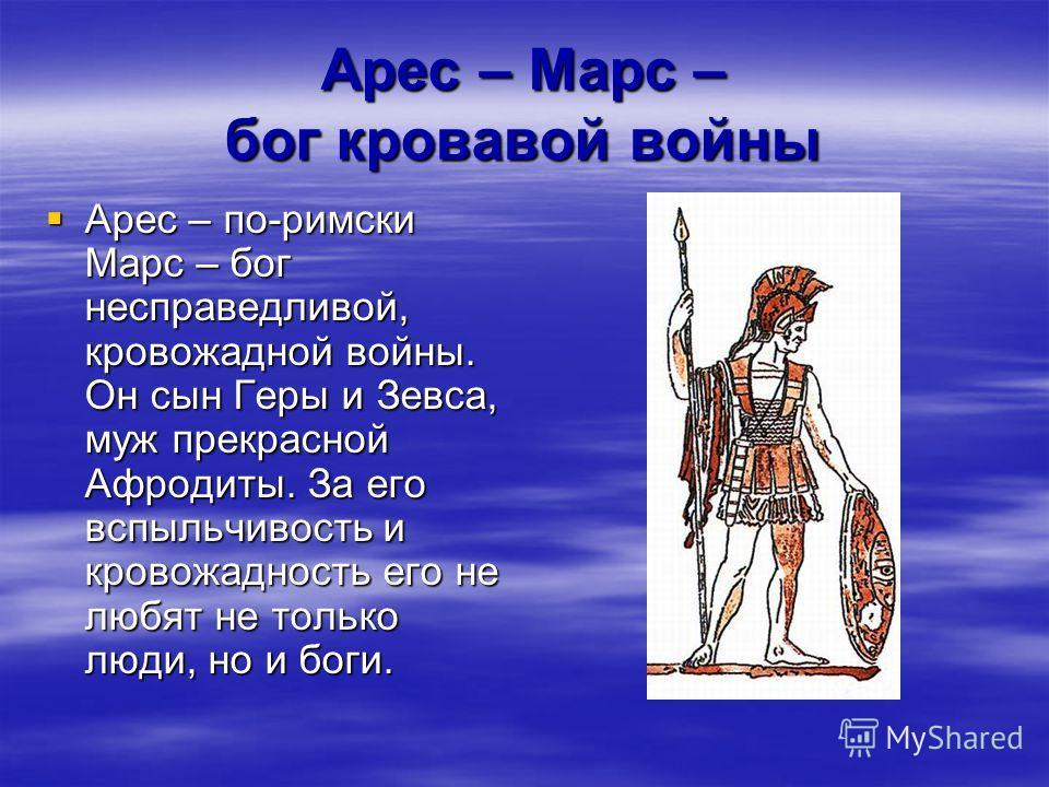Арес – Марс – бог кровавой войны Арес – по-римски Марс – бог несправедливой, кровожадной войны. Он сын Геры и Зевса, муж прекрасной Афродиты. За его вспыльчивость и кровожадность его не любят не только люди, но и боги. Арес – по-римски Марс – бог нес