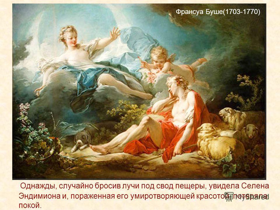 Однажды, случайно бросив лучи под свод пещеры, увидела Селена Эндимиона и, пораженная его умиротворяющей красотой, потеряла покой. Франсуа Буше(1703-1770)