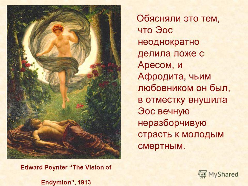 Edward Poynter The Vision of Endymion, 1913 Обясняли это тем, что Эос неоднократно делила ложе с Аресом, и Афродита, чьим любовником он был, в отместку внушила Эос вечную неразборчивую страсть к молодым смертным.