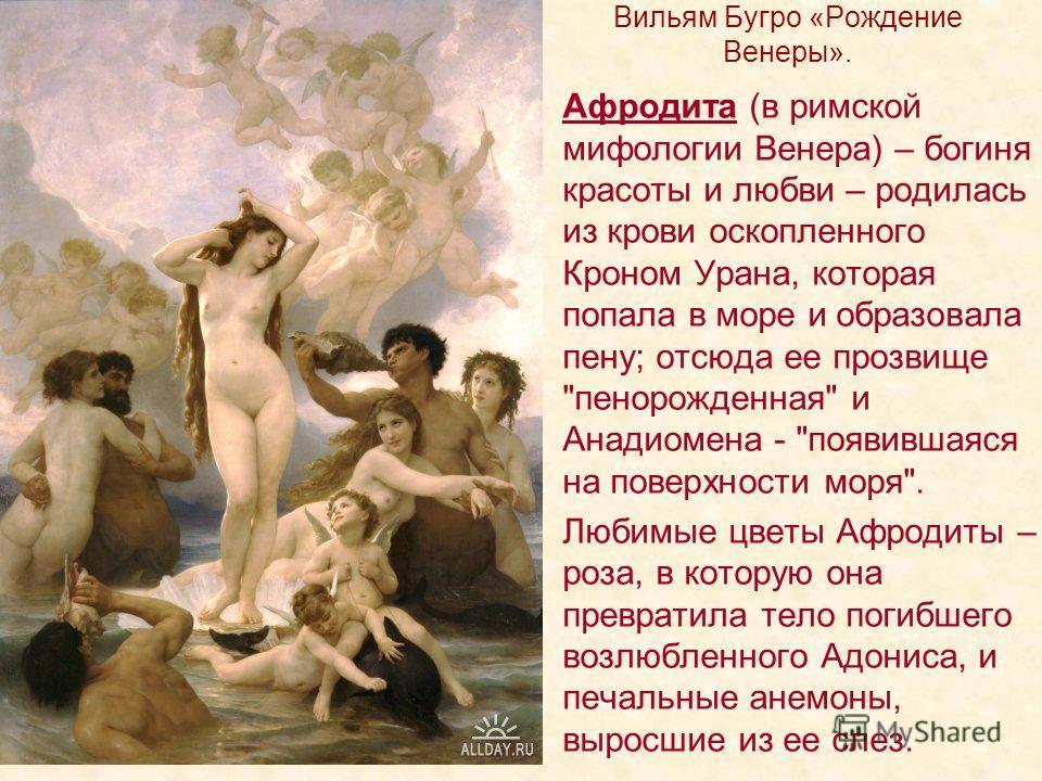 Вильям Бугро «Рождение Венеры». Афродита (в римской мифологии Венера) – богиня красоты и любви – родилась из крови оскопленного Кроном Урана, которая попала в море и образовала пену; отсюда ее прозвище