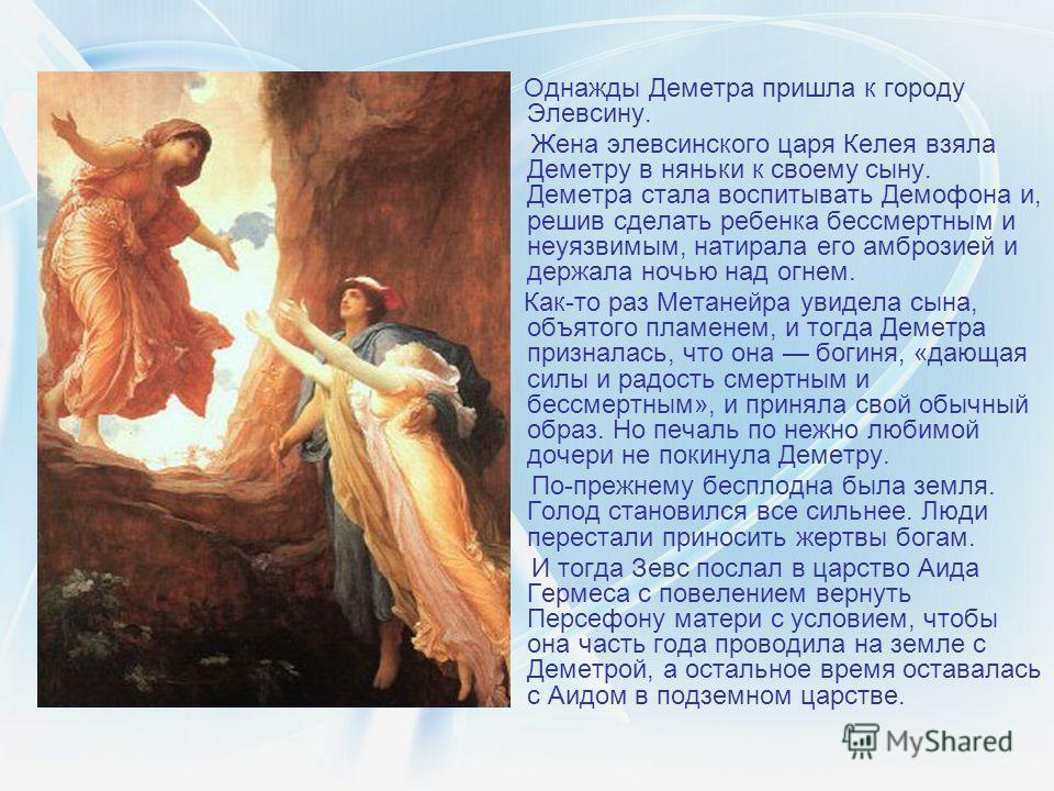 Однажды Деметра пришла к городу Элевсину. Жена элевсинского царя Келея взяла Деметру в няньки к своему сыну. Деметра стала воспитывать Демофона и, решив сделать ребенка бессмертным и неуязвимым, натирала его амброзией и держала ночью над огнем. Как-т