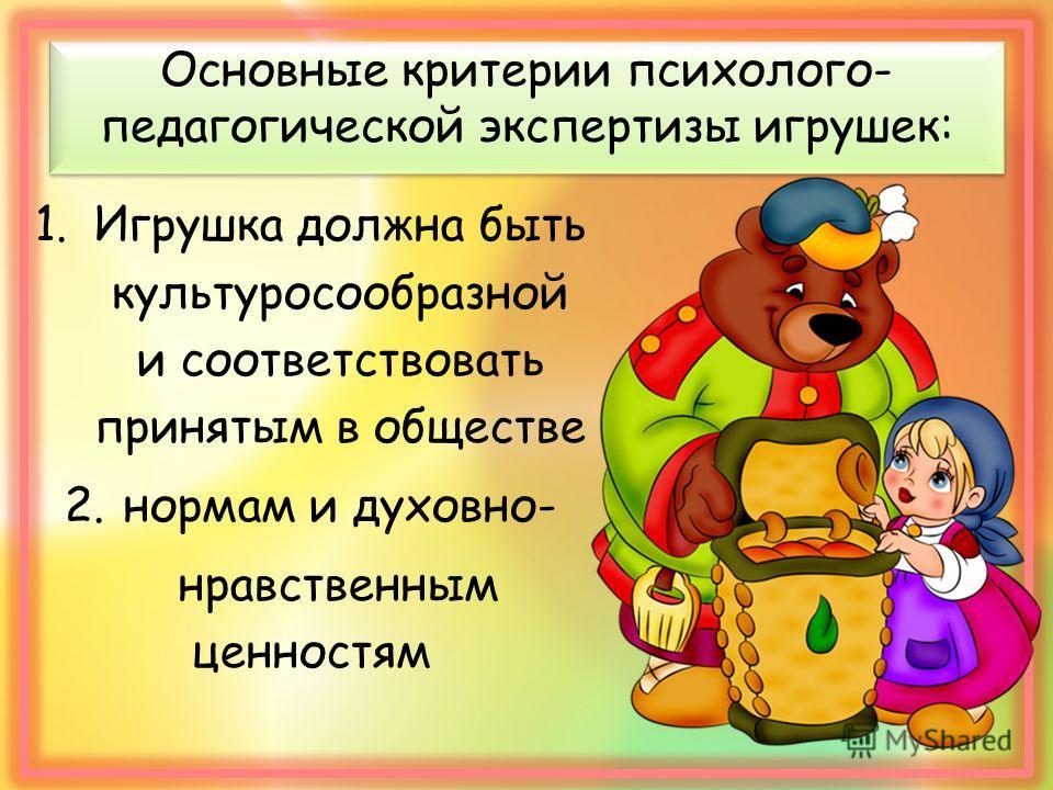 Основные критерии психолого- педагогической экспертизы игрушек: 1. Игрушка должна быть культуросообразной и соответствовать принятым в обществе 2. нормам и духовно- нравственным ценностям