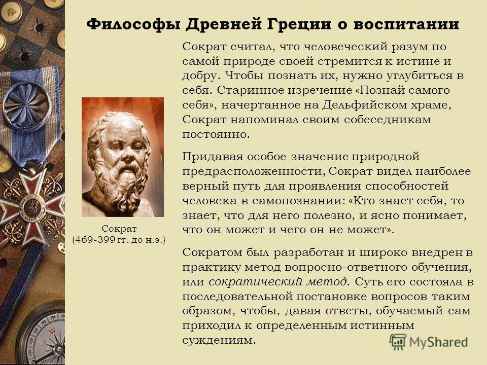 Философы Древней Греции о воспитании Сократ (469-399 гг. до н.э.) Сократ считал, что человеческий разум по самой природе своей стремится к истине и добру. Чтобы познать их, нужно углубиться в себя. Старинное изречение «Познай самого себя», начертанно
