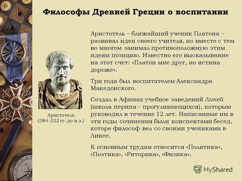 Философы Древней Греции о воспитании Аристотель (384-322 гг. до н.э.) Аристотель – ближайший ученик Платона – развивал идеи своего учителя, но вместе с тем во многом занимал противоположную этим идеям позицию. Известно его высказывание на этот счет: