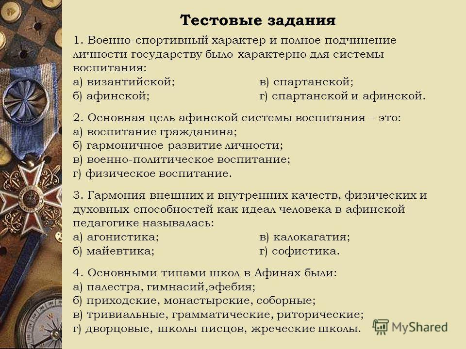 Тестовые задания 1. Военно-спортивный характер и полное подчинение личности государству было характерно для системы воспитания: а) византийской;в) спартанской; б) афинской;г) спартанской и афинской. 2. Основная цель афинской системы воспитания – это: