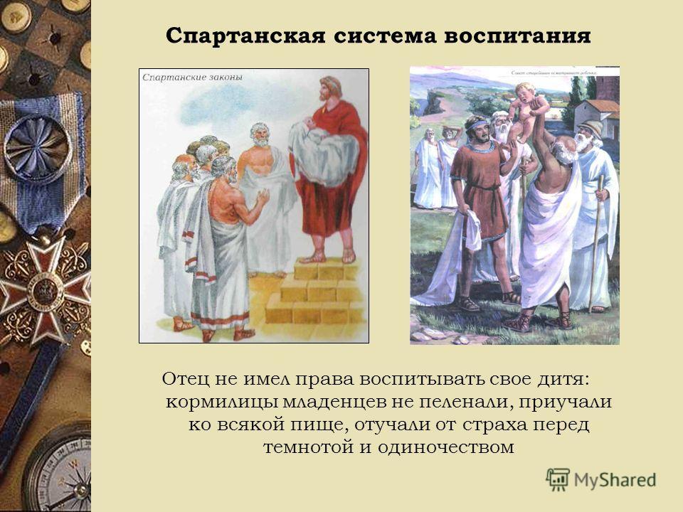 Спартанская система воспитания Отец не имел права воспитывать свое дитя: кормилицы младенцев не пеленали, приучали ко всякой пище, отучали от страха перед темнотой и одиночеством
