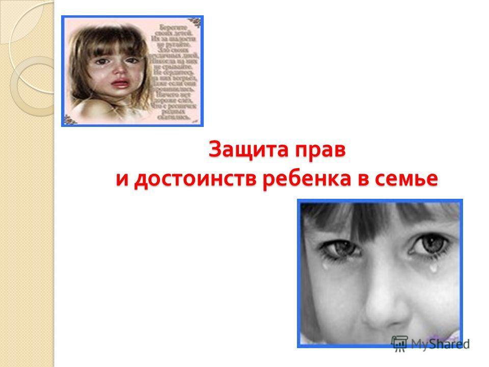 Защита прав и достоинств ребенка в семье
