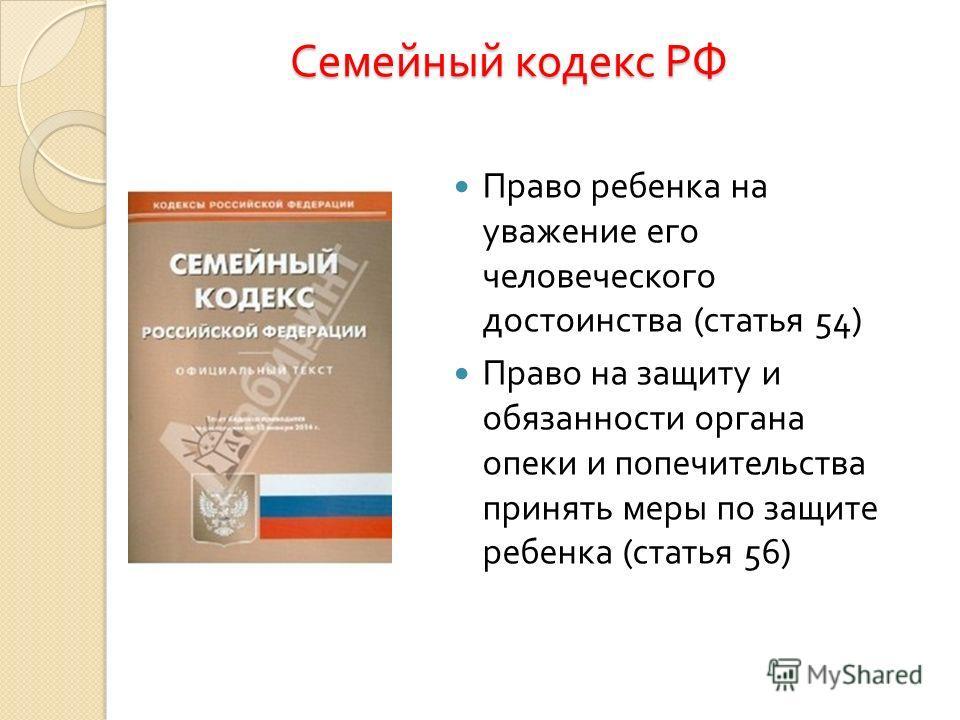 Семейный кодекс РФ Право ребенка на уважение его человеческого достоинства ( статья 54) Право на защиту и обязанности органа опеки и попечительства принять меры по защите ребенка ( статья 56)