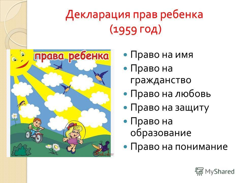 Декларация прав ребенка (1959 год ) Право на имя Право на гражданство Право на любовь Право на защиту Право на образование Право на понимание