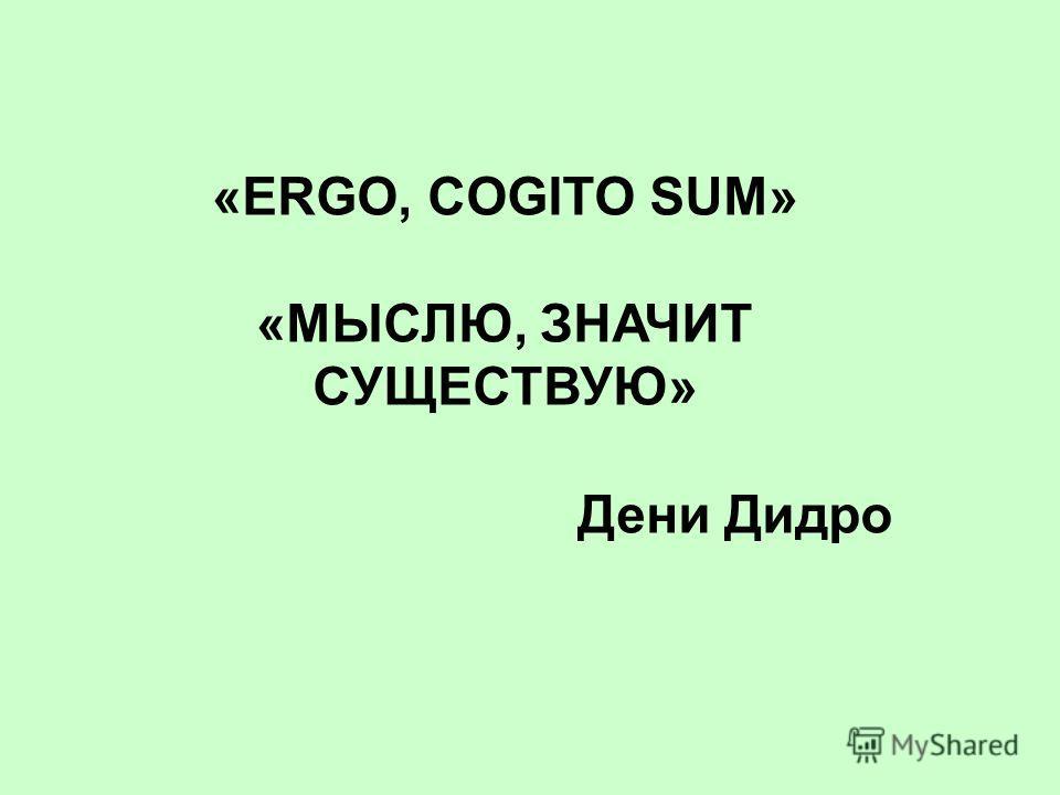 «ERGO, COGITO SUM» «МЫСЛЮ, ЗНАЧИТ СУЩЕСТВУЮ» Дени Дидро