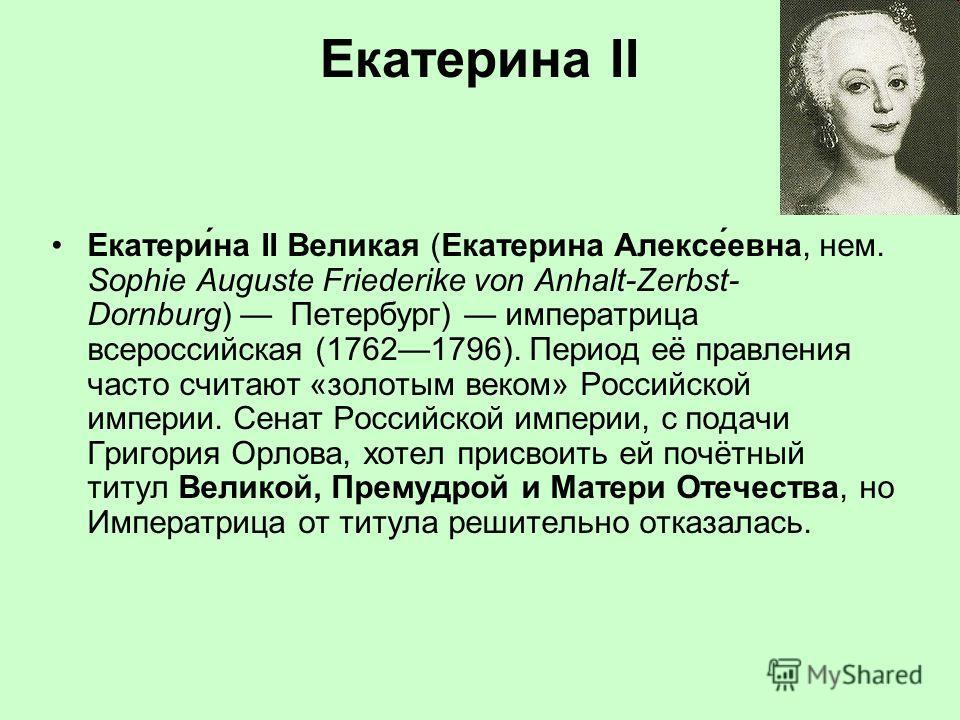 Екатерина II Екатери́на II Великая (Екатерина Алексе́евна, нем. Sophie Auguste Friederike von Anhalt-Zerbst- Dornburg) Петербург) императрица всероссийская (17621796). Период её правления часто считают «золотым веком» Российской империи. Сенат Россий