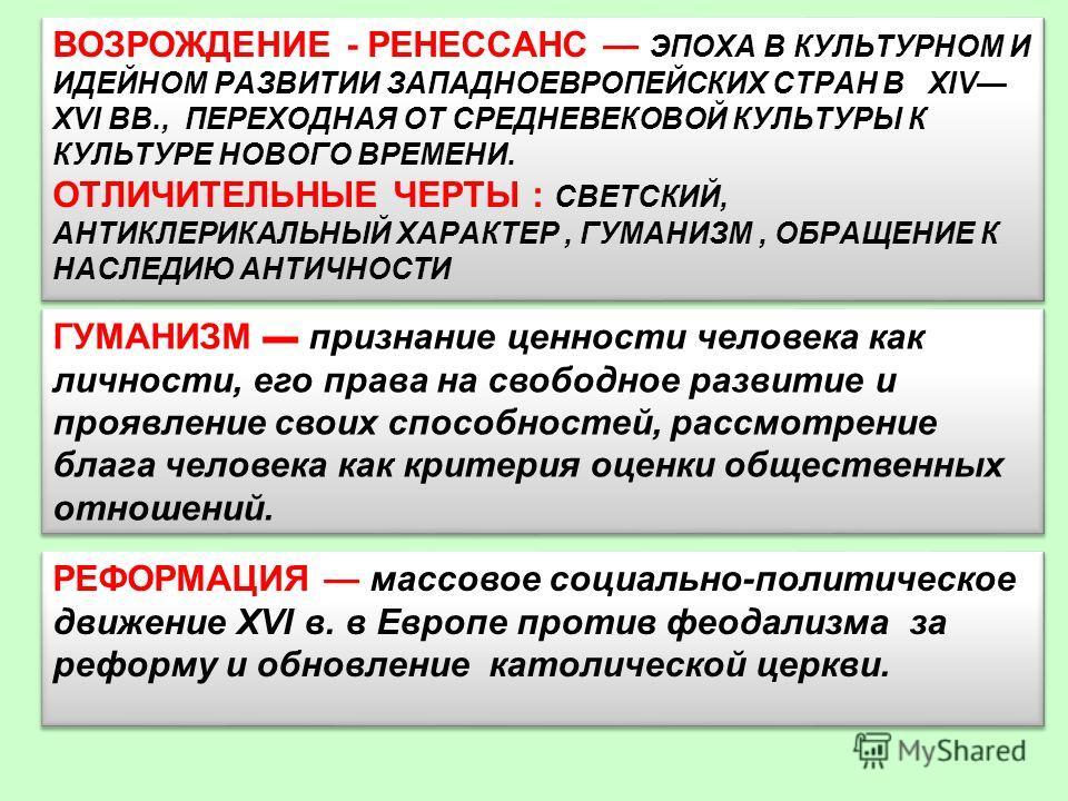 ВОЗРОЖДЕНИЕ - РЕНЕССАНС ЭПОХА В КУЛЬТУРНОМ И ИДЕЙНОМ РАЗВИТИИ ЗАПАДНОЕВРОПЕЙСКИХ СТРАН В XIV XVI ВВ., ПЕРЕХОДНАЯ ОТ СРЕДНЕВЕКОВОЙ КУЛЬТУРЫ К КУЛЬТУРЕ НОВОГО ВРЕМЕНИ. ОТЛИЧИТЕЛЬНЫЕ ЧЕРТЫ : СВЕТСКИЙ, АНТИКЛЕРИКАЛЬНЫЙ ХАРАКТЕР, ГУМАНИЗМ, ОБРАЩЕНИЕ К НАС