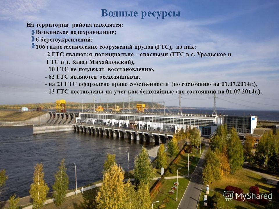 Водные ресурсы На территории района находятся: Воткинское водохранилище; 6 берегоукреплений; 106 гидротехнических сооружений прудов (ГТС), из них: - 2 ГТС являются потенциально - опасными (ГТС в с. Уральское и ГТС в д. Завод Михайловский), - 10 ГТС н