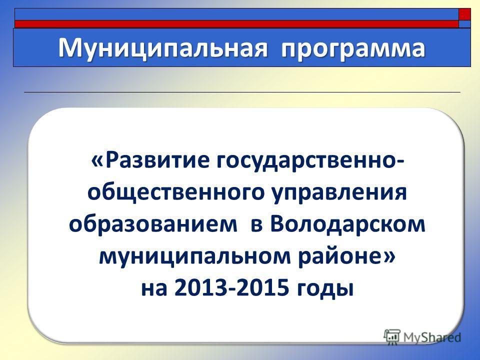«Развитие государственно- общественного управления образованием в Володарском муниципальном районе» на 2013-2015 годы Муниципальная программа