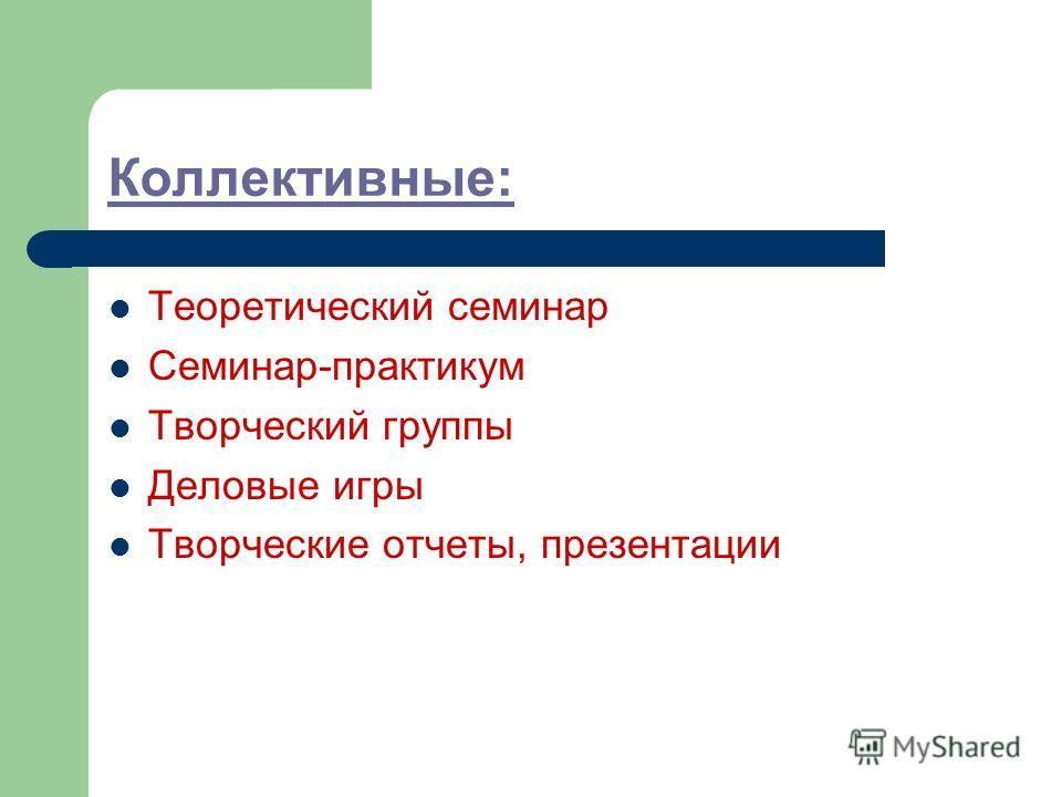 Коллективные: Теоретический семинар Семинар-практикум Творческий группы Деловые игры Творческие отчеты, презентации