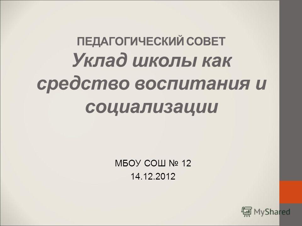 ПЕДАГОГИЧЕСКИЙ СОВЕТ Уклад школы как средство воспитания и социализации МБОУ СОШ 12 14.12.2012
