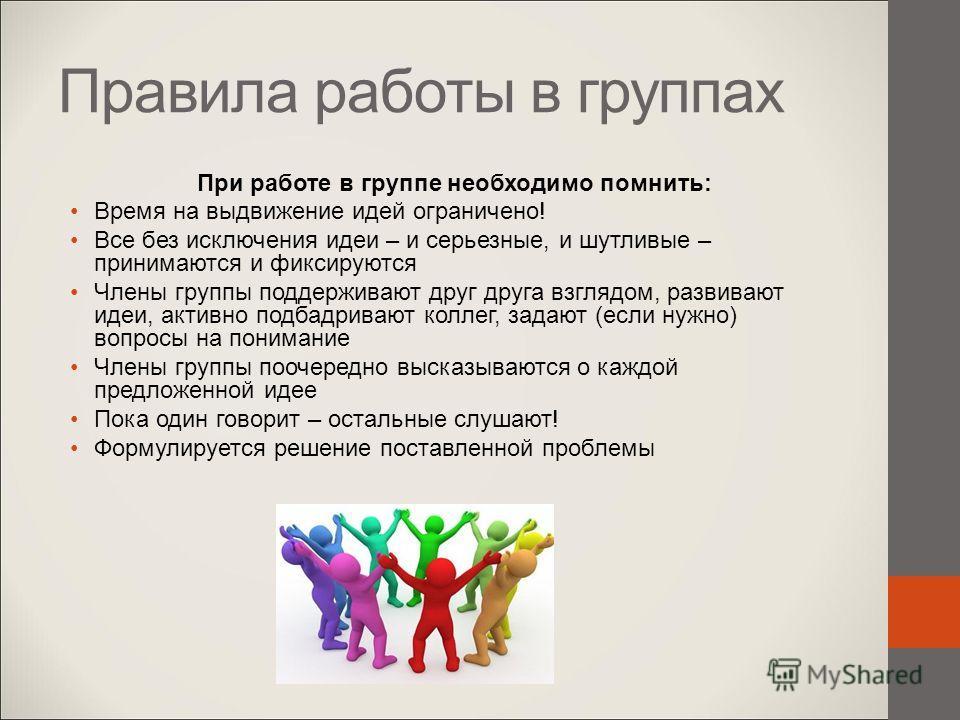 При работе в группе необходимо помнить: Время на выдвижение идей ограничено! Все без исключения идеи – и серьезные, и шутливые – принимаются и фиксируются Члены группы поддерживают друг друга взглядом, развивают идеи, активно подбадривают коллег, зад