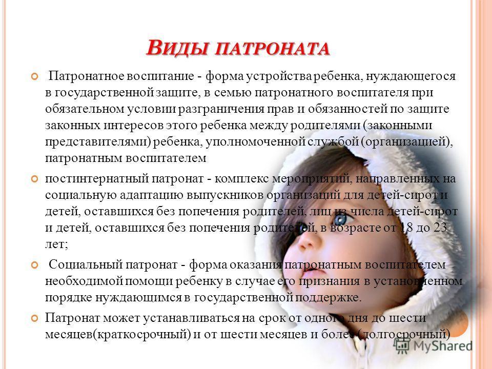 В ИДЫ ПАТРОНАТА Патронатное воспитание - форма устройства ребенка, нуждающегося в государственной защите, в семью патронатного воспитателя при обязательном условии разграничения прав и обязанностей по защите законных интересов этого ребенка между род