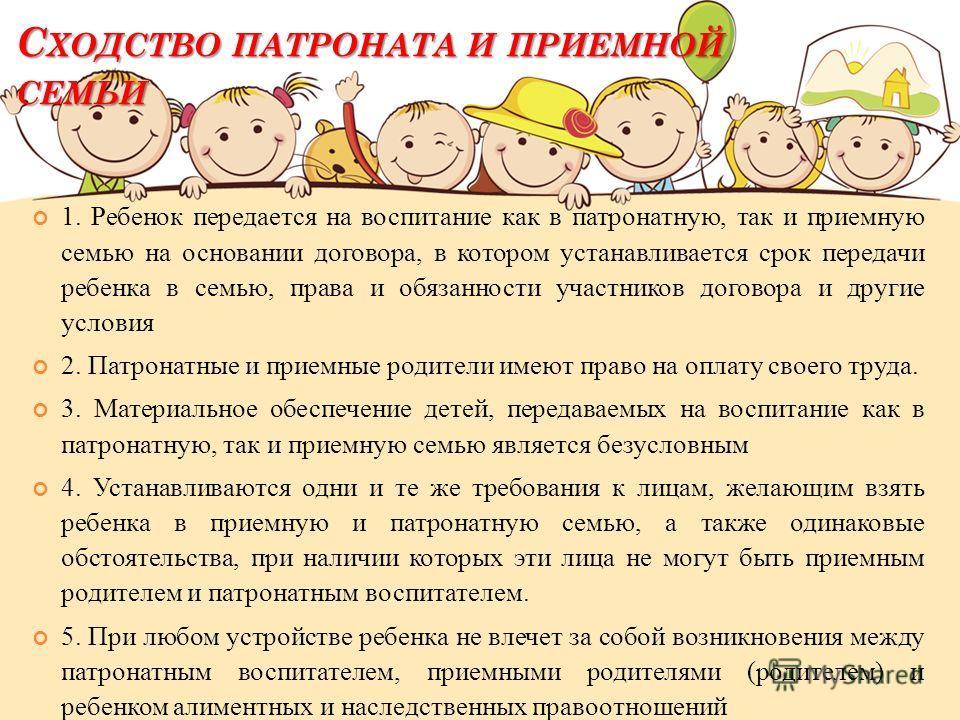 С ХОДСТВО ПАТРОНАТА И ПРИЕМНОЙ СЕМЬИ 1. Ребенок передается на воспитание как в патронатную, так и приемную семью на основании договора, в котором устанавливается срок передачи ребенка в семью, права и обязанности участников договора и другие условия