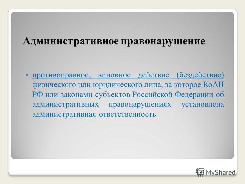 Административное правонарушение противоправное, виновное действие (бездействие) физического или юридического лица, за которое КоАП РФ или законами субъектов Российской Федерации об административных правонарушениях установлена административная ответст