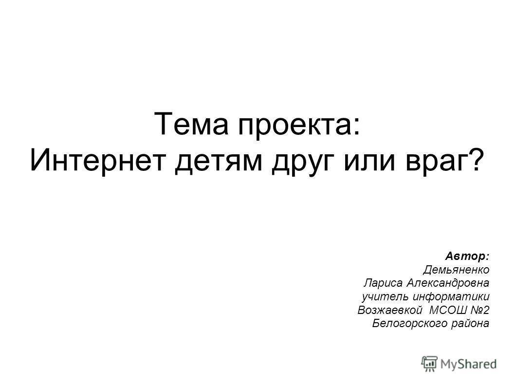 Тема проекта: Интернет детям друг или враг? Автор: Демьяненко Лариса Александровна учитель информатики Возжаевкой МСОШ 2 Белогорского района