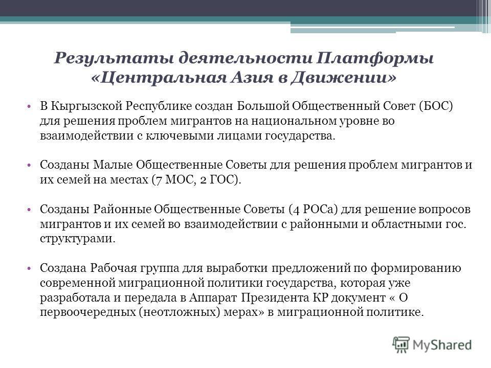 Результаты деятельности Платформы «Центральная Азия в Движении» В Кыргызской Республике создан Большой Общественный Совет (БОС) для решения проблем мигрантов на национальном уровне во взаимодействии с ключевыми лицами государства. Созданы Малые Общес