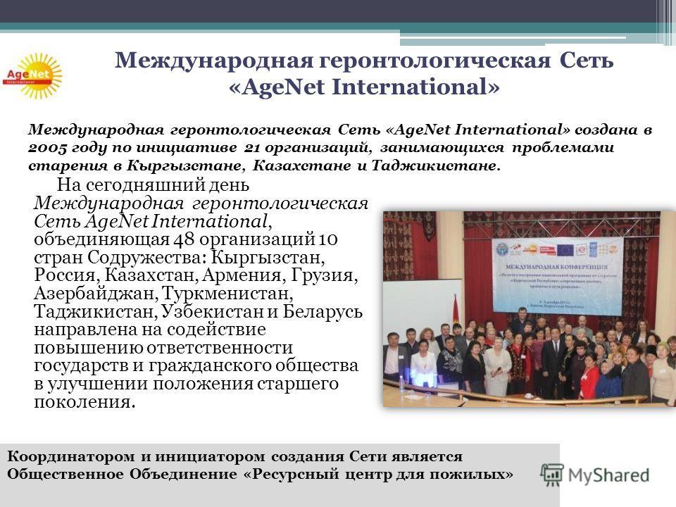 На сегодняшний день Международная геронтологическая Сеть AgeNet International, объединяющая 48 организаций 10 стран Содружества: Кыргызстан, Россия, Казахстан, Армения, Грузия, Азербайджан, Туркменистан, Таджикистан, Узбекистан и Беларусь направлена