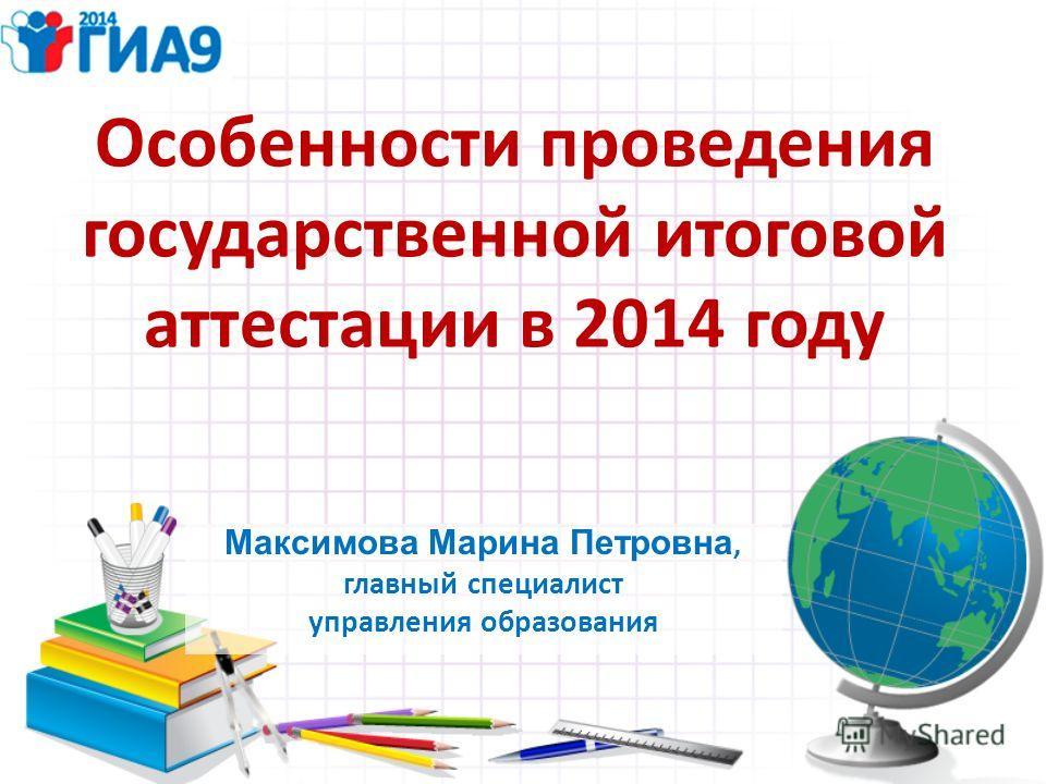 Особенности проведения государственной итоговой аттестации в 2014 году Максимова Марина Петровна, главный специалист управления образования