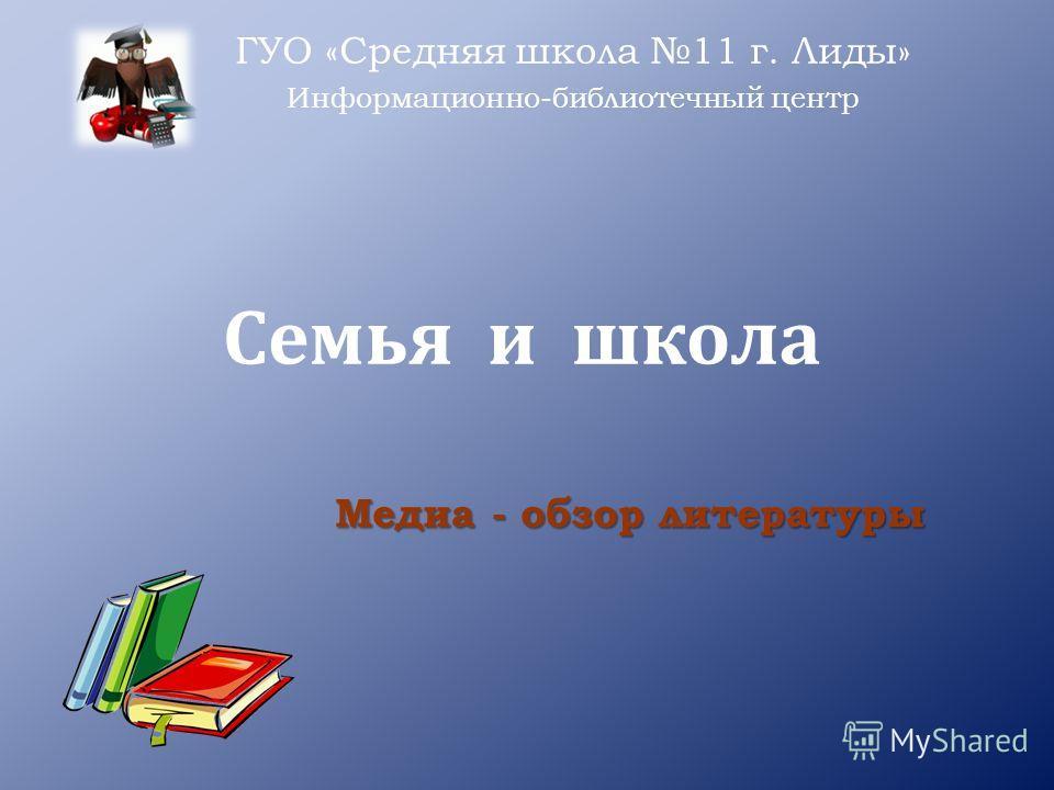 Семья и школа ГУО «Средняя школа 11 г. Лиды» Информационно-библиотечный центр Медиа - обзор литературы