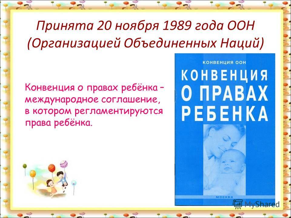 Принята 20 ноября 1989 года ООН (Организацией Объединенных Наций) Конвенция о правах ребёнка – международное соглашение, в котором регламентируются права ребёнка.