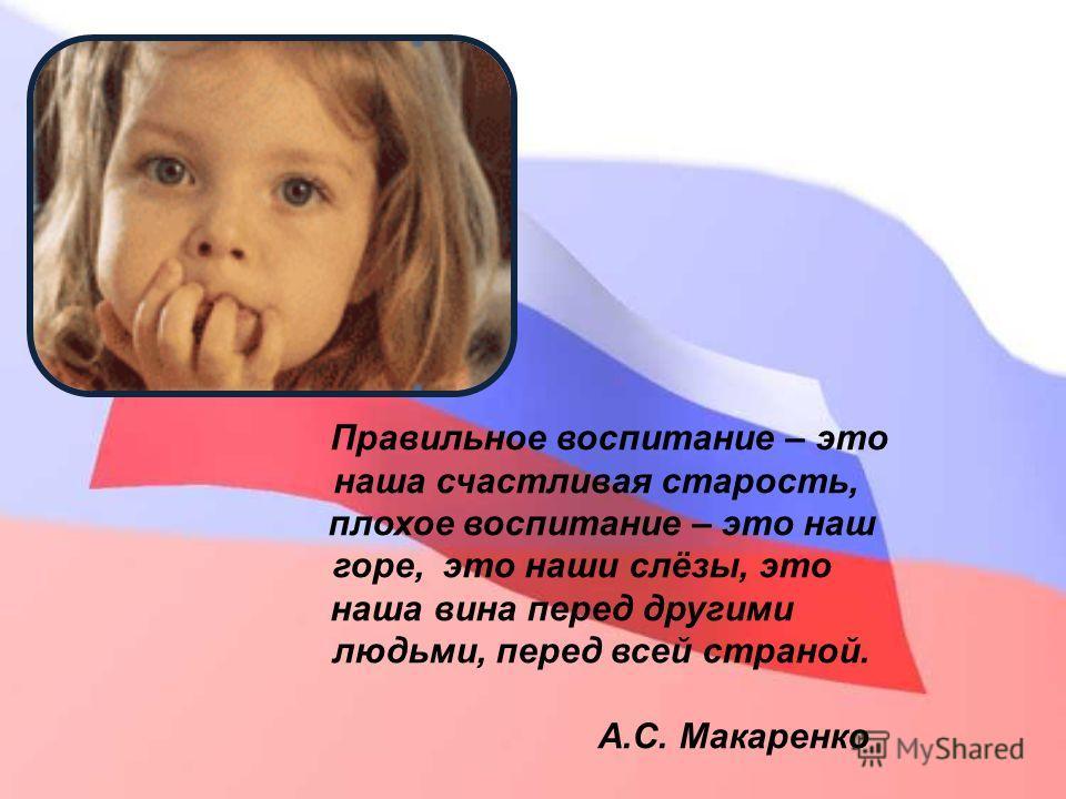 Правильное воспитание – это наша счастливая старость, плохое воспитание – это наш горе, это наши слёзы, это наша вина перед другими людьми, перед всей страной. А.С. Макаренко