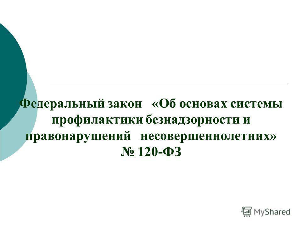 Федеральный закон «Об основах системы профилактики безнадзорности и правонарушений несовершеннолетних» 120-ФЗ