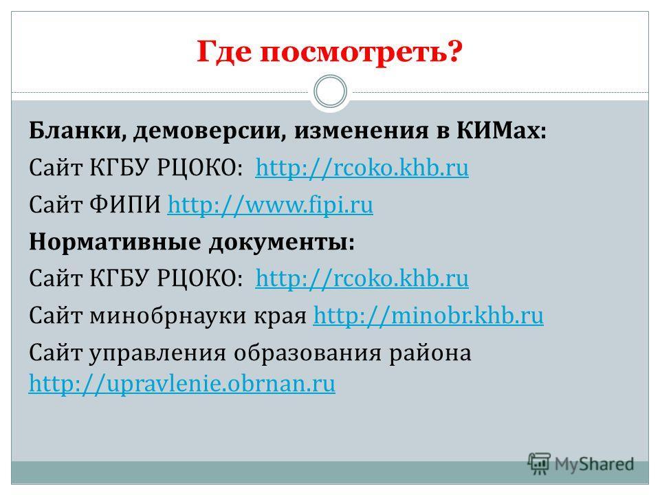 Где посмотреть? Бланки, демоверсии, изменения в КИМах: Сайт КГБУ РЦОКО: http://rcoko.khb.ruhttp://rcoko.khb.ru Сайт ФИПИ http://www.fipi.ruhttp://www.fipi.ru Нормативные документы: Сайт КГБУ РЦОКО: http://rcoko.khb.ruhttp://rcoko.khb.ru Сайт минобрна