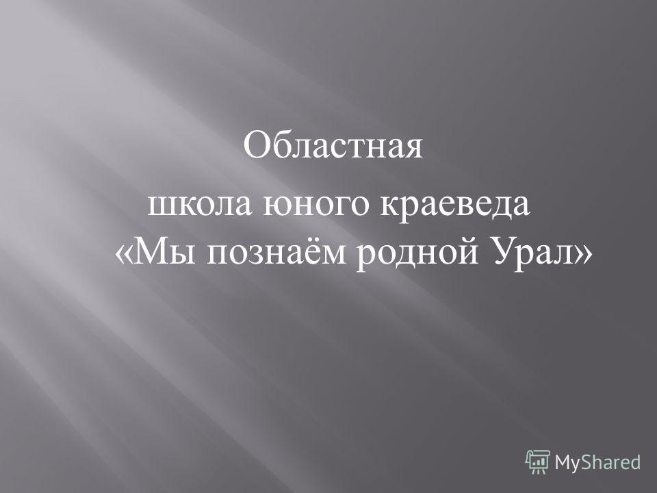 Областная школа юного краеведа « Мы познаём родной Урал »