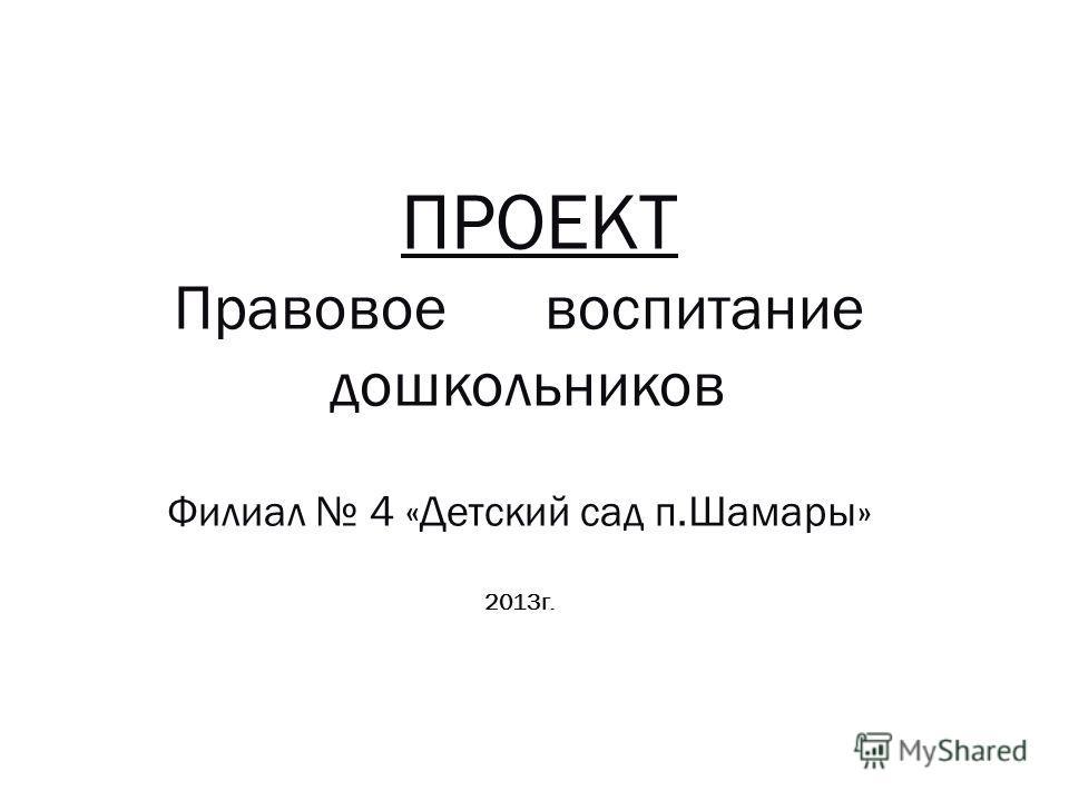 ПРОЕКТ Правовое воспитание дошкольников Филиал 4 «Детский сад п.Шамары» 2013 г.