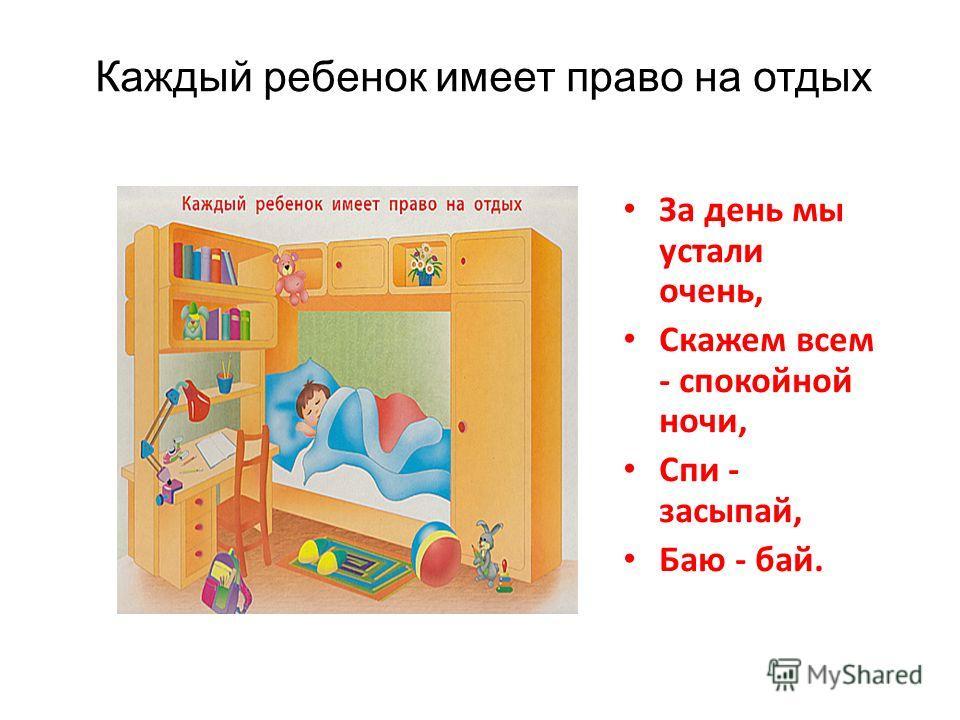 Каждый ребенок имеет право на отдых За день мы устали очень, Скажем всем - спокойной ночи, Спи - засыпай, Баю - бай.