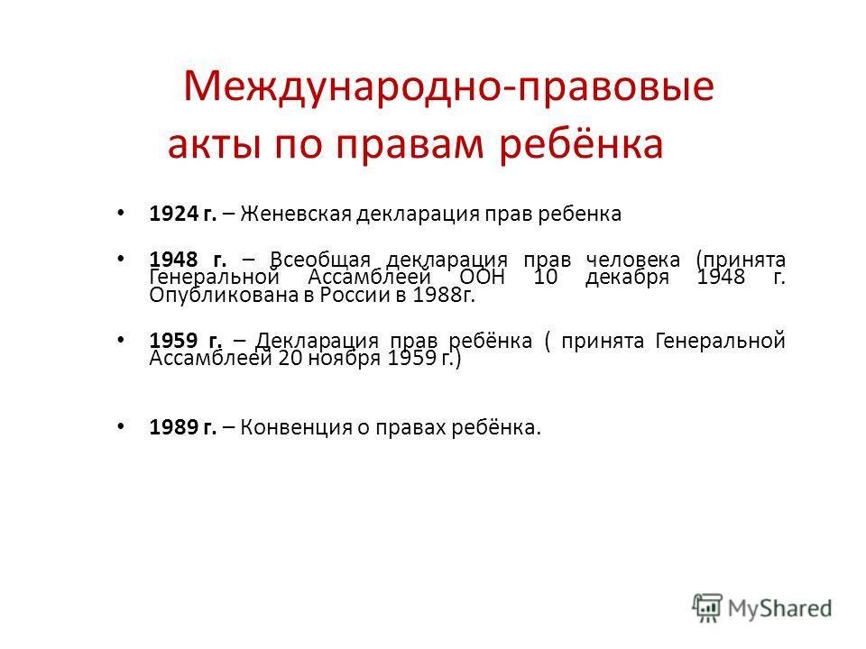 Международно-правовые акты по правам ребёнка 1924 г. – Женевская декларация прав ребенка 1948 г. – Всеобщая декларация прав человека (принята Генеральной Ассамблеей ООН 10 декабря 1948 г. Опубликована в России в 1988 г. 1959 г. – Декларация прав ребё