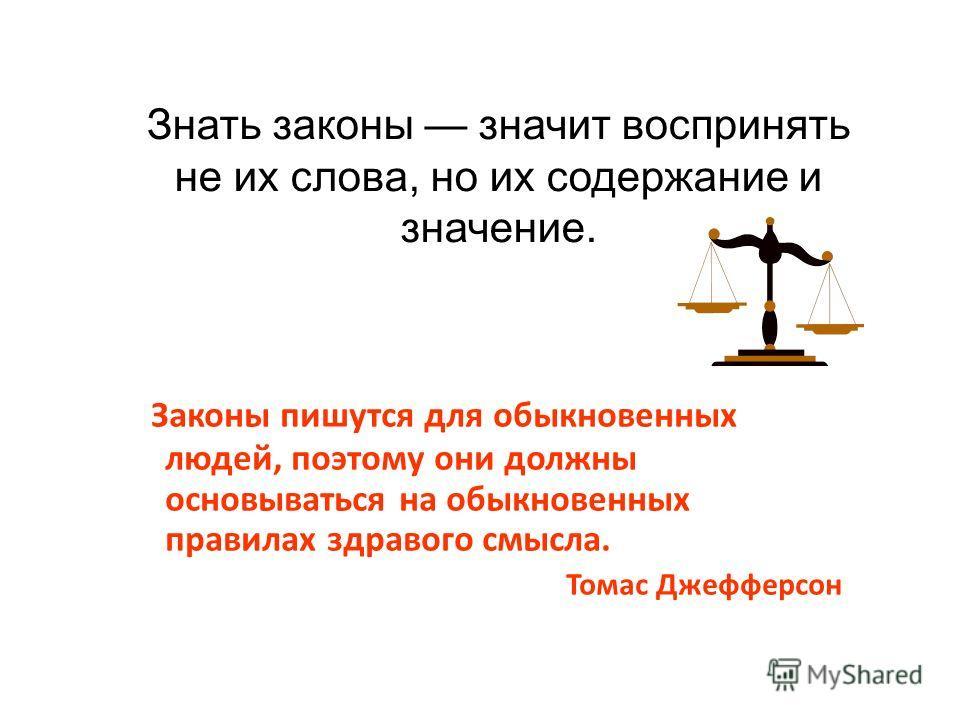Знать законы значит воспринять не их слова, но их содержание и значение. Законы пишутся для обыкновенных людей, поэтому они должны основываться на обыкновенных правилах здравого смысла. Томас Джефферсон