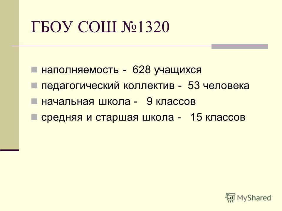 ГБОУ СОШ 1320 наполняемость - 628 учащихся педагогический коллектив - 53 человека начальная школа - 9 классов средняя и старшая школа - 15 классов